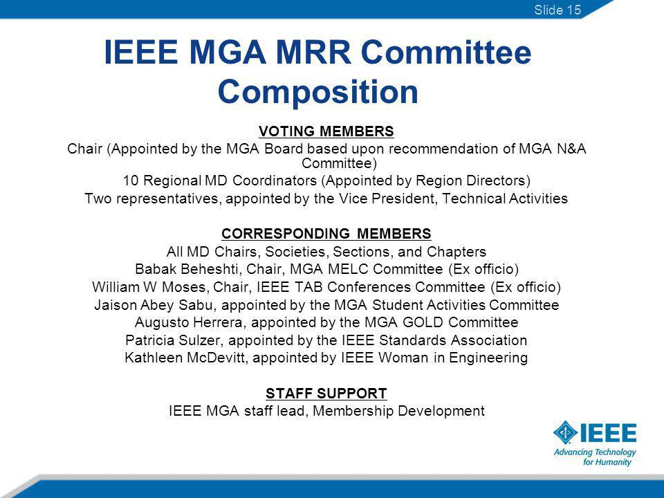 IEEE MGA MRR Committee Composition VOTING MEMBERS Chair (Appointed by the MGA Board based upon recommendation of MGA N&A Committee) 10 Regional MD Coordinators (Appointed by Region Directors) Two representatives, appointed by the Vice President, Technical Activities CORRESPONDING MEMBERS All MD Chairs, Societies, Sections, and Chapters Babak Beheshti, Chair, MGA MELC Committee (Ex officio) William W Moses, Chair, IEEE TAB Conferences Committee (Ex officio) Jaison Abey Sabu, appointed by the MGA Student Activities Committee Augusto Herrera, appointed by the MGA GOLD Committee Patricia Sulzer, appointed by the IEEE Standards Association Kathleen McDevitt, appointed by IEEE Woman in Engineering STAFF SUPPORT IEEE MGA staff lead, Membership Development Slide 15