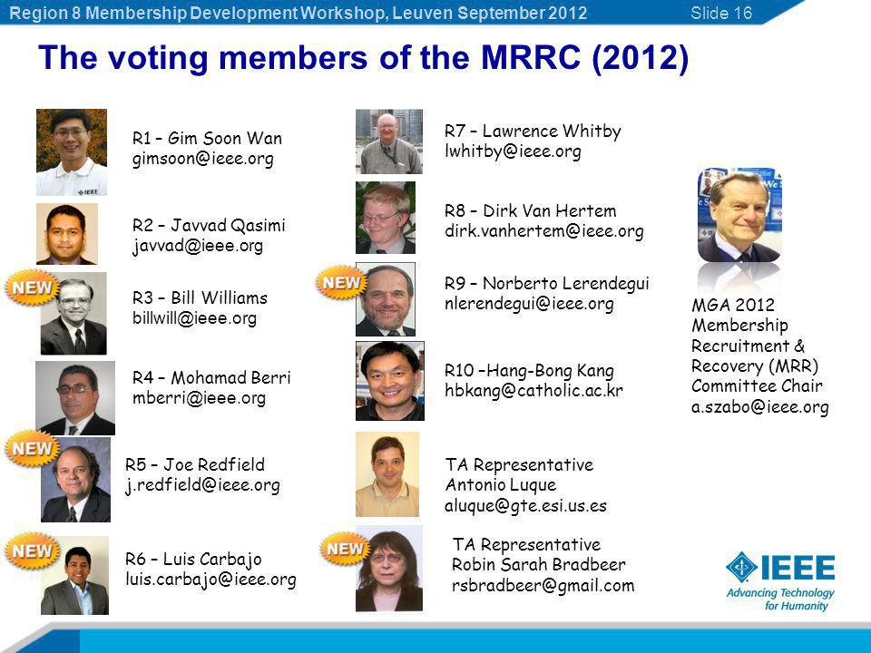 Slide 16 The voting members of the MRRC (2012) R10 –Hang-Bong Kang hbkang@catholic.ac.kr R9 – Norberto Lerendegui nlerendegui@ieee.org R8 – Dirk Van Hertem dirk.vanhertem@ieee.org R7 – Lawrence Whitby lwhitby@ieee.org R6 – Luis Carbajo luis.carbajo@ieee.org R5 – Joe Redfield j.redfield@ieee.org R4 – Mohamad Berri mberri @ieee.org R3 – Bill Williams billwill@ieee.org R2 – Javvad Qasimi javvad @ieee.org R1 – Gim Soon Wan gimsoon@ieee.org MGA 2012 Membership Recruitment & Recovery (MRR) Committee Chair a.szabo@ieee.org TA Representative Antonio Luque aluque@gte.esi.us.es TA Representative Robin Sarah Bradbeer rsbradbeer@gmail.com Region 8 Membership Development Workshop, Leuven September 2012