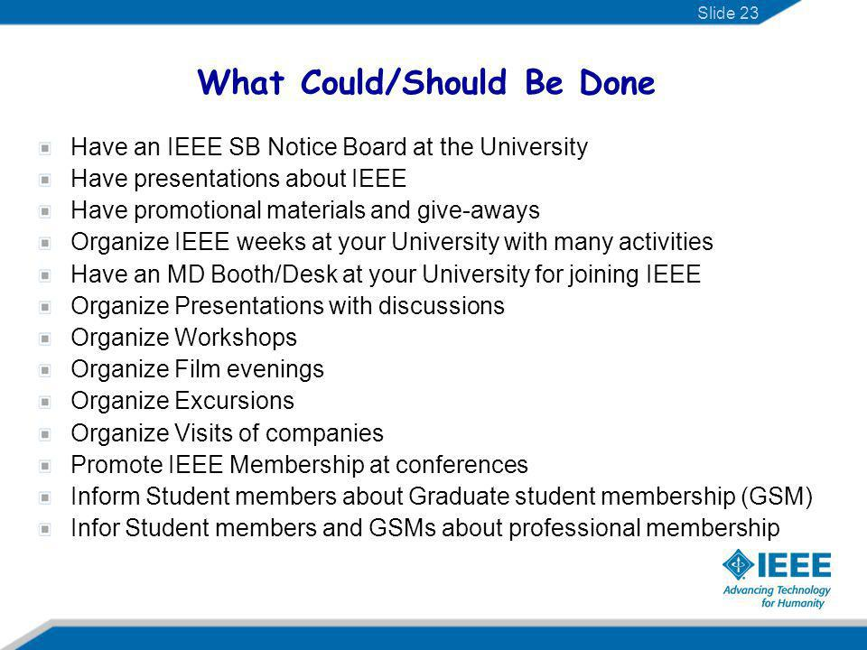 What Could/Should Be Done Have an IEEE SB Notice Board at the University Have presentations about IEEE Have promotional materials and give-aways Organ