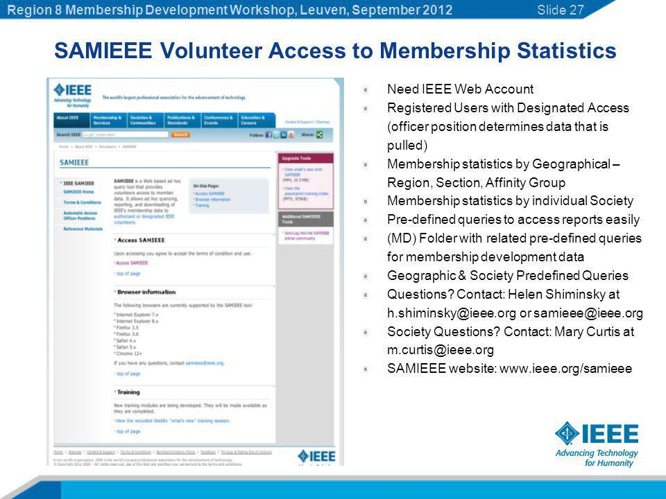 SAMIEEE Volunteer Access to Membership Statistics Need IEEE Web Account Registered Users with Designated Access (officer position determines data that is pulled) Membership statistics by Geographical – Region, Section, Affinity Group Membership statistics by individual Society Pre-defined queries to access reports easily (MD) Folder with related pre-defined queries for membership development data Geographic & Society Predefined Queries Questions.