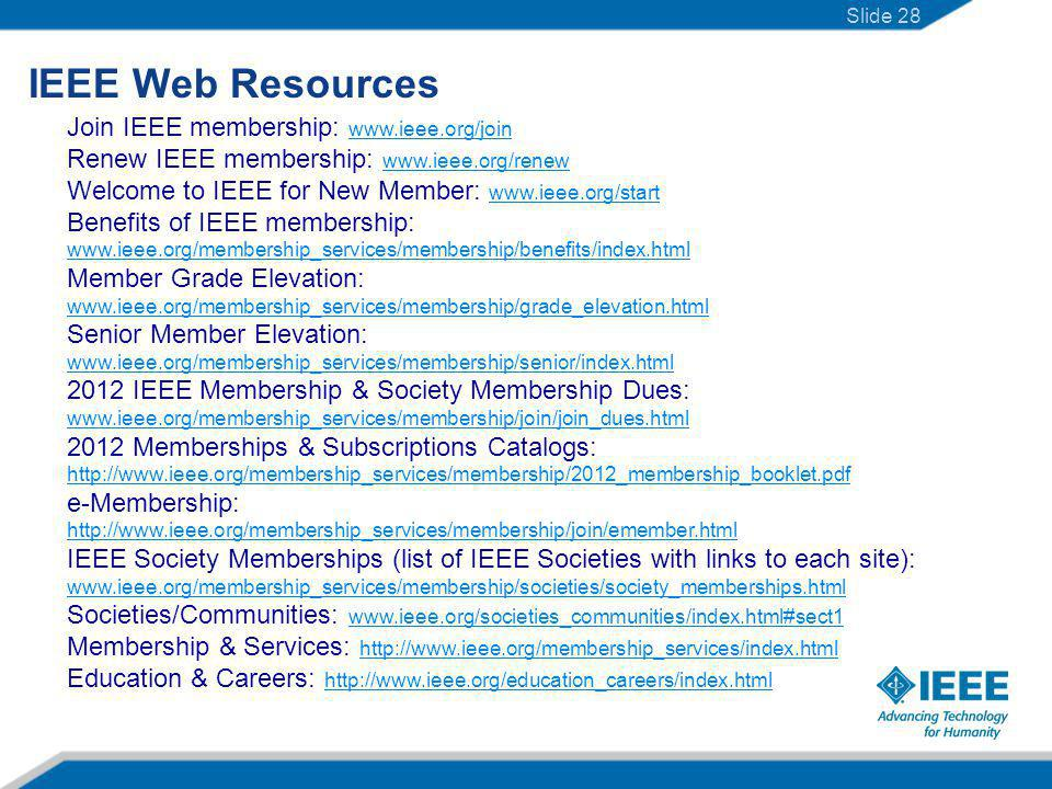 IEEE Web Resources Join IEEE membership: www.ieee.org/join www.ieee.org/join Renew IEEE membership: www.ieee.org/renew www.ieee.org/renew Welcome to IEEE for New Member: www.ieee.org/start www.ieee.org/start Benefits of IEEE membership: www.ieee.org/membership_services/membership/benefits/index.html Member Grade Elevation: www.ieee.org/membership_services/membership/grade_elevation.html Senior Member Elevation: www.ieee.org/membership_services/membership/senior/index.html www.ieee.org/membership_services/membership/senior/index.html 2012 IEEE Membership & Society Membership Dues: www.ieee.org/membership_services/membership/join/join_dues.html 2012 Memberships & Subscriptions Catalogs: http://www.ieee.org/membership_services/membership/2012_membership_booklet.pdf e-Membership: http://www.ieee.org/membership_services/membership/join/emember.html http://www.ieee.org/membership_services/membership/2012_membership_booklet.pdf http://www.ieee.org/membership_services/membership/join/emember.html IEEE Society Memberships (list of IEEE Societies with links to each site): www.ieee.org/membership_services/membership/societies/society_memberships.html Societies/Communities: www.ieee.org/societies_communities/index.html#sect1 www.ieee.org/societies_communities/index.html#sect1 Membership & Services: http://www.ieee.org/membership_services/index.html http://www.ieee.org/membership_services/index.html Education & Careers: http://www.ieee.org/education_careers/index.html http://www.ieee.org/education_careers/index.html Slide 28