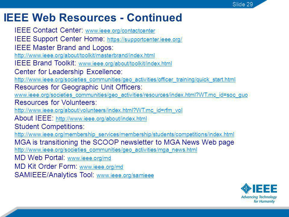 IEEE Web Resources - Continued IEEE Contact Center: www.ieee.org/contactcenter www.ieee.org/contactcenter IEEE Support Center Home: https://supportcenter.ieee.org/ https://supportcenter.ieee.org/ IEEE Master Brand and Logos: http://www.ieee.org/about/toolkit/masterbrand/index.html http://www.ieee.org/about/toolkit/masterbrand/index.html IEEE Brand Toolkit: www.ieee.org/about/toolkit/index.html www.ieee.org/about/toolkit/index.html Center for Leadership Excellence: http://www.ieee.org/societies_communities/geo_activities/officer_training/quick_start.html http://www.ieee.org/societies_communities/geo_activities/officer_training/quick_start.html Resources for Geographic Unit Officers: www.ieee.org/societies_communities/geo_activities/resources/index.html WT.mc_id=soc_guo Resources for Volunteers: http://www.ieee.org/about/volunteers/index.html WT.mc_id=rfm_vol http://www.ieee.org/about/volunteers/index.html WT.mc_id=rfm_vol About IEEE: http://www.ieee.org/about/index.html http://www.ieee.org/about/index.html Student Competitions: http://www.ieee.org/membership_services/membership/students/competitions/index.html http://www.ieee.org/membership_services/membership/students/competitions/index.html MGA is transitioning the SCOOP newsletter to MGA News Web page http://www.ieee.org/societies_communities/geo_activities/mga_news.html MD Web Portal: www.ieee.org/md www.ieee.org/md MD Kit Order Form: www.ieee.org/md www.ieee.org/md SAMIEEE/Analytics Tool: www.ieee.org/samieee www.ieee.org/samieee Slide 29