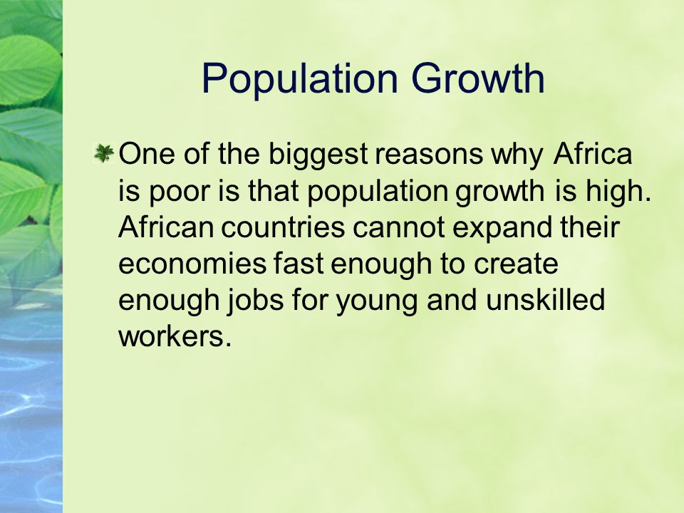Population Growth One of the biggest reasons why Africa is poor is that population growth is high. African countries cannot expand their economies fas
