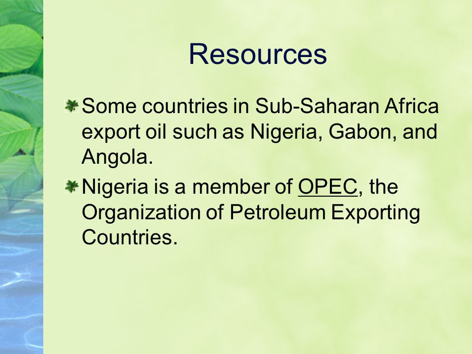 Resources Some countries in Sub-Saharan Africa export oil such as Nigeria, Gabon, and Angola. Nigeria is a member of OPEC, the Organization of Petrole