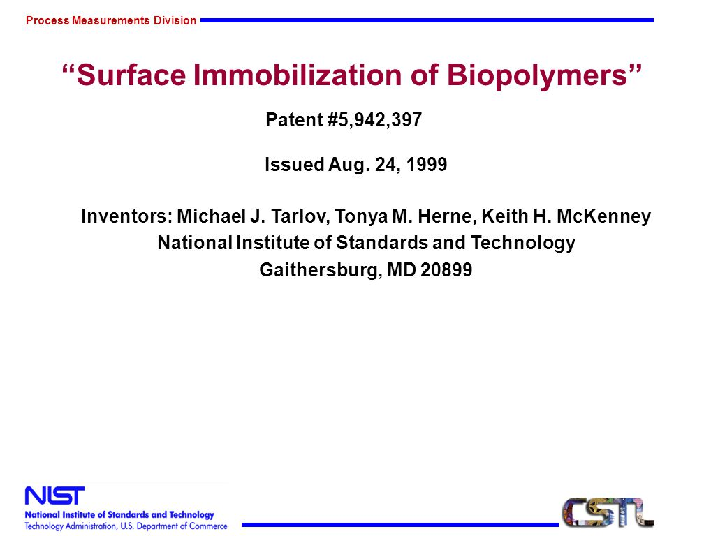 Process Measurements Division Surface Immobilization of Biopolymers Patent #5,942,397 Issued Aug. 24, 1999 Inventors: Michael J. Tarlov, Tonya M. Hern