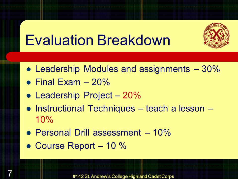 #142 St. Andrews College Highland Cadet Corps 7 Evaluation Breakdown Leadership Modules and assignments – 30% Final Exam – 20% Leadership Project – 20