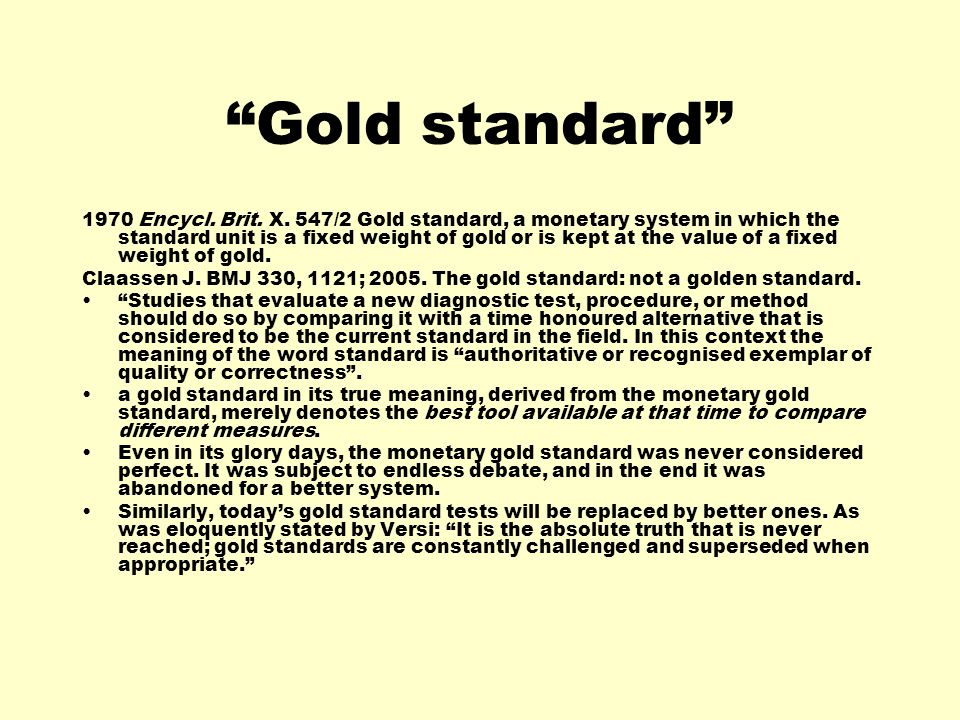 Gold standard 1970 Encycl. Brit. X. 547/2 Gold standard, a monetary system in which the standard unit is a fixed weight of gold or is kept at the valu
