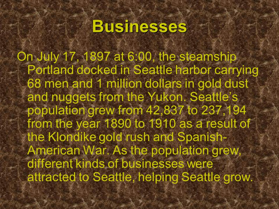 Businesses On July 17, 1897 at 6:00, the steamship Portland docked in Seattle harbor carrying 68 men and 1 million dollars in gold dust and nuggets from the Yukon.