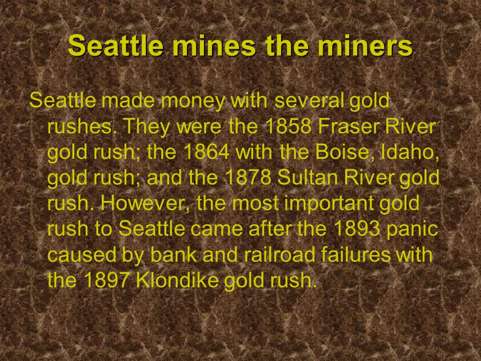 Seattle mines the miners Seattle made money with several gold rushes.