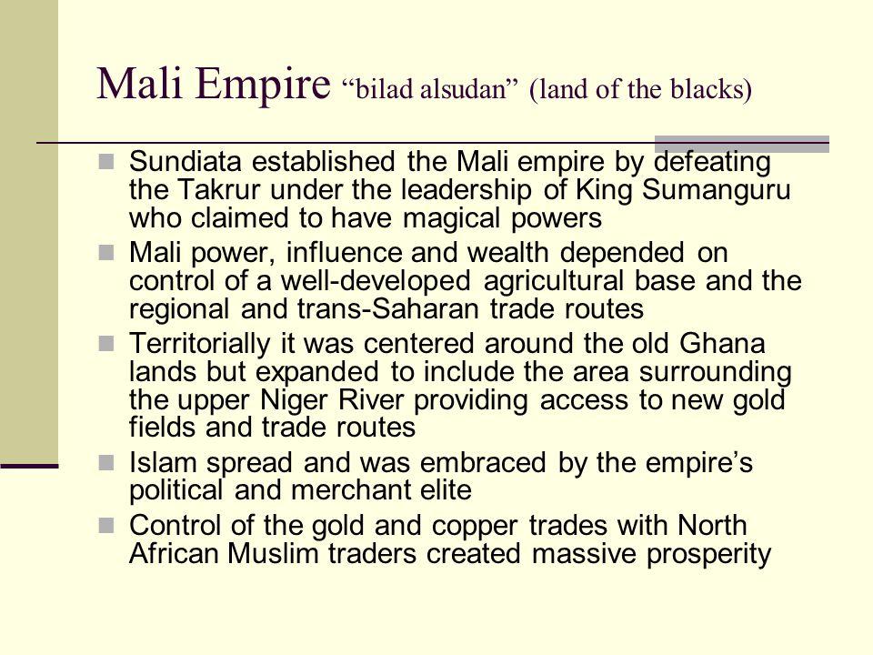 Mali Empire bilad alsudan (land of the blacks) Sundiata established the Mali empire by defeating the Takrur under the leadership of King Sumanguru who