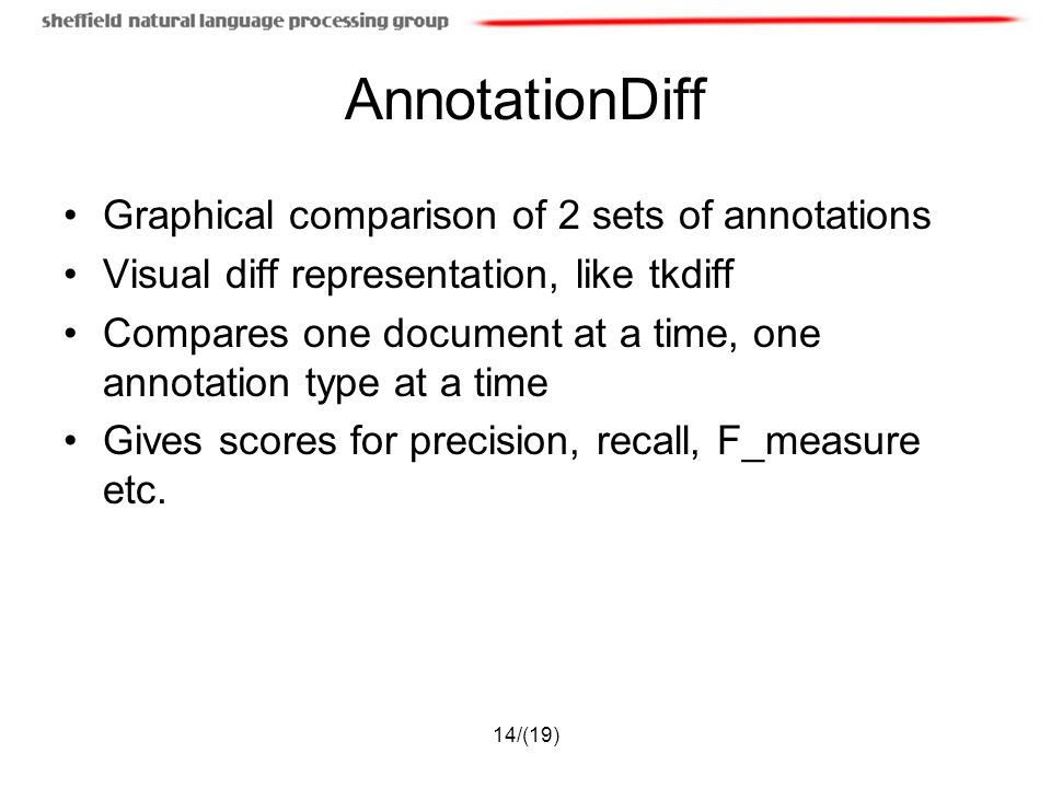 14/(19) AnnotationDiff Graphical comparison of 2 sets of annotations Visual diff representation, like tkdiff Compares one document at a time, one annotation type at a time Gives scores for precision, recall, F_measure etc.