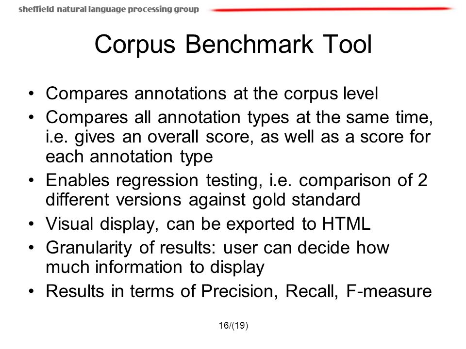 16/(19) Corpus Benchmark Tool Compares annotations at the corpus level Compares all annotation types at the same time, i.e. gives an overall score, as