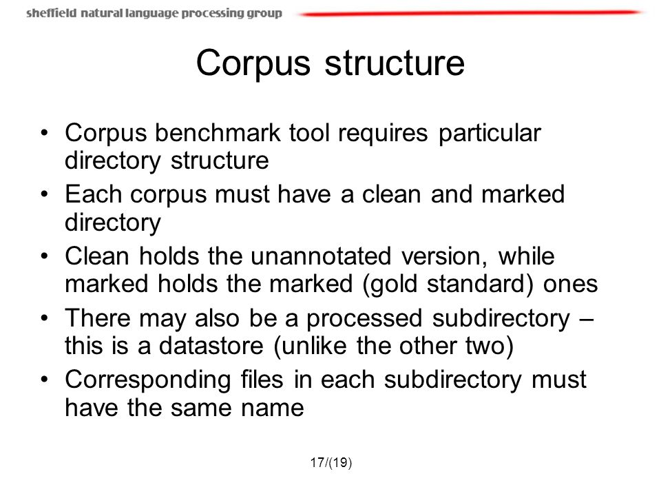 17/(19) Corpus structure Corpus benchmark tool requires particular directory structure Each corpus must have a clean and marked directory Clean holds the unannotated version, while marked holds the marked (gold standard) ones There may also be a processed subdirectory – this is a datastore (unlike the other two) Corresponding files in each subdirectory must have the same name