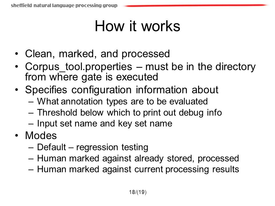 18/(19) How it works Clean, marked, and processed Corpus_tool.properties – must be in the directory from where gate is executed Specifies configuration information about –What annotation types are to be evaluated –Threshold below which to print out debug info –Input set name and key set name Modes –Default – regression testing –Human marked against already stored, processed –Human marked against current processing results