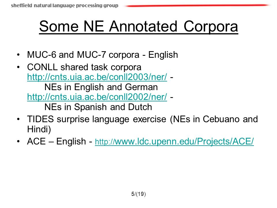 5/(19) Some NE Annotated Corpora MUC-6 and MUC-7 corpora - English CONLL shared task corpora http://cnts.uia.ac.be/conll2003/ner/ - NEs in English and German http://cnts.uia.ac.be/conll2002/ner/ - NEs in Spanish and Dutch http://cnts.uia.ac.be/conll2003/ner/ http://cnts.uia.ac.be/conll2002/ner/ TIDES surprise language exercise (NEs in Cebuano and Hindi) ACE – English - http:// www.ldc.upenn.edu/Projects/ACE/ http:// www.ldc.upenn.edu/Projects/ACE/