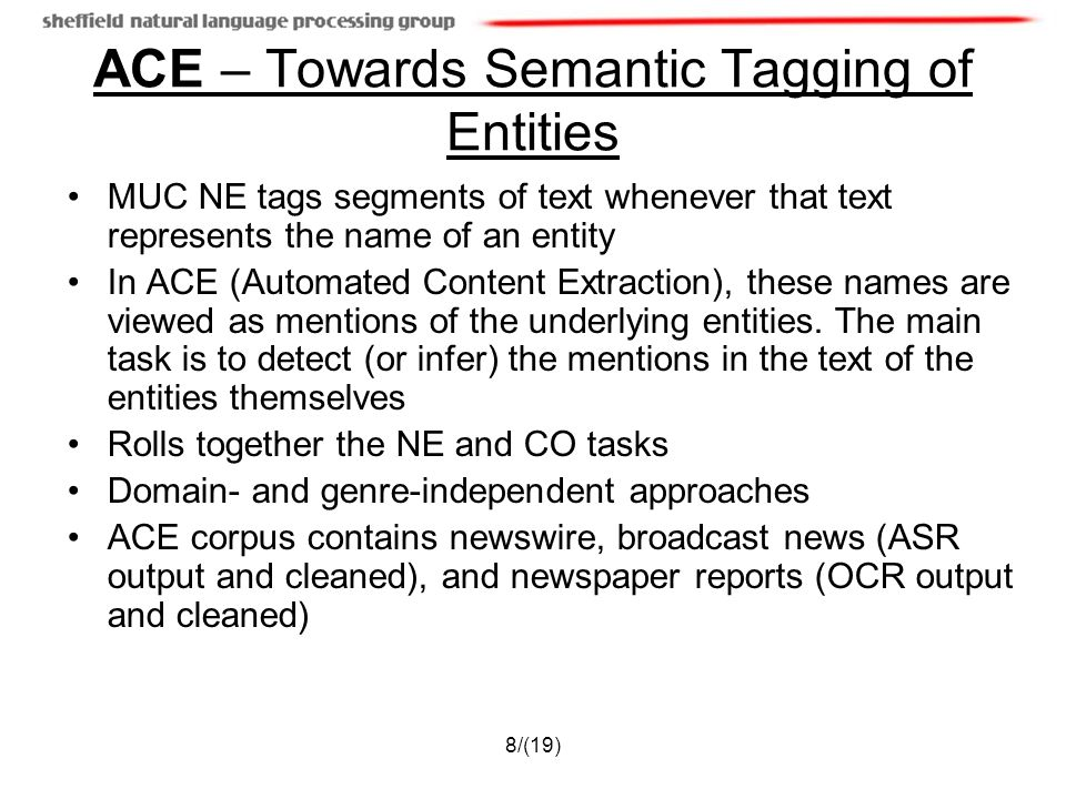 8/(19) ACE – Towards Semantic Tagging of Entities MUC NE tags segments of text whenever that text represents the name of an entity In ACE (Automated C