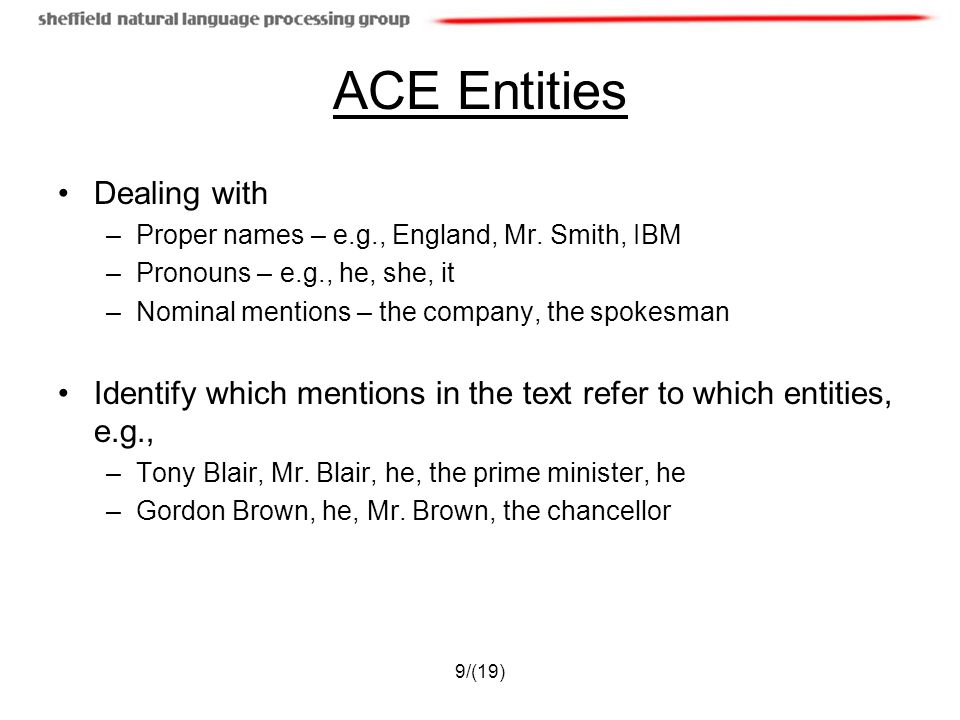 9/(19) ACE Entities Dealing with –Proper names – e.g., England, Mr. Smith, IBM –Pronouns – e.g., he, she, it –Nominal mentions – the company, the spok