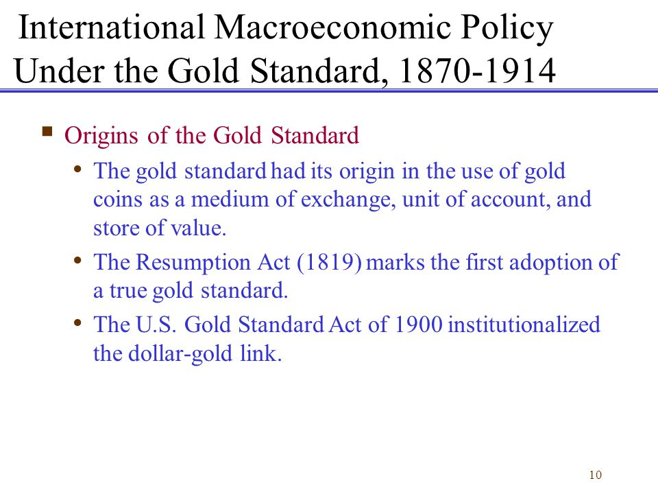 10 International Macroeconomic Policy Under the Gold Standard, 1870-1914 Origins of the Gold Standard The gold standard had its origin in the use of g