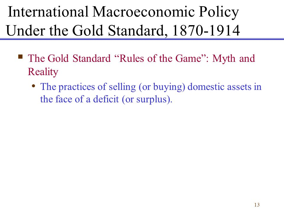 13 International Macroeconomic Policy Under the Gold Standard, 1870-1914 The Gold Standard Rules of the Game: Myth and Reality The practices of sellin