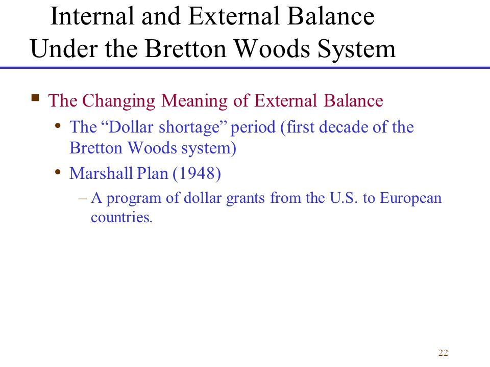 22 Internal and External Balance Under the Bretton Woods System The Changing Meaning of External Balance The Dollar shortage period (first decade of t