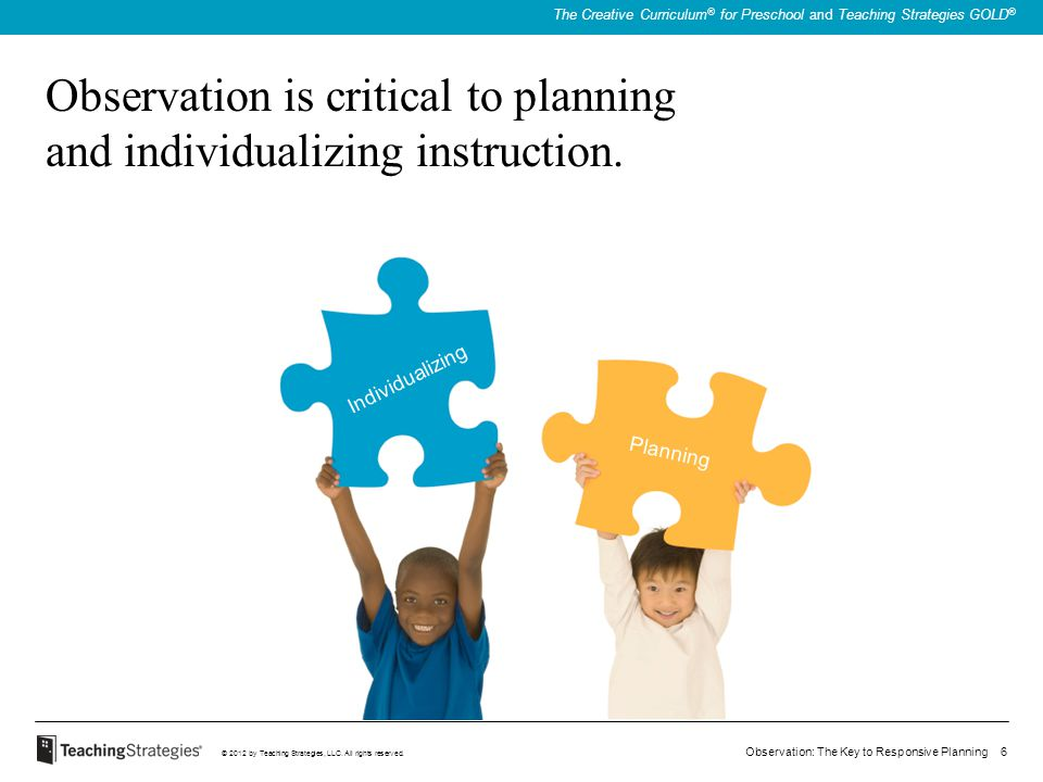 Observation: The Key to Responsive Planning 6 © 2012 by Teaching Strategies, LLC. All rights reserved. The Creative Curriculum ® for Preschool and Tea