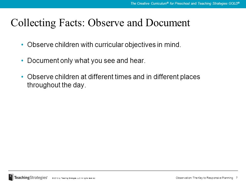 Observation: The Key to Responsive Planning 7 © 2012 by Teaching Strategies, LLC. All rights reserved. The Creative Curriculum ® for Preschool and Tea