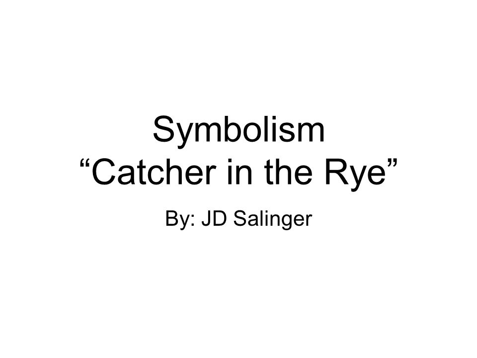 Symbolism Catcher in the Rye By: JD Salinger