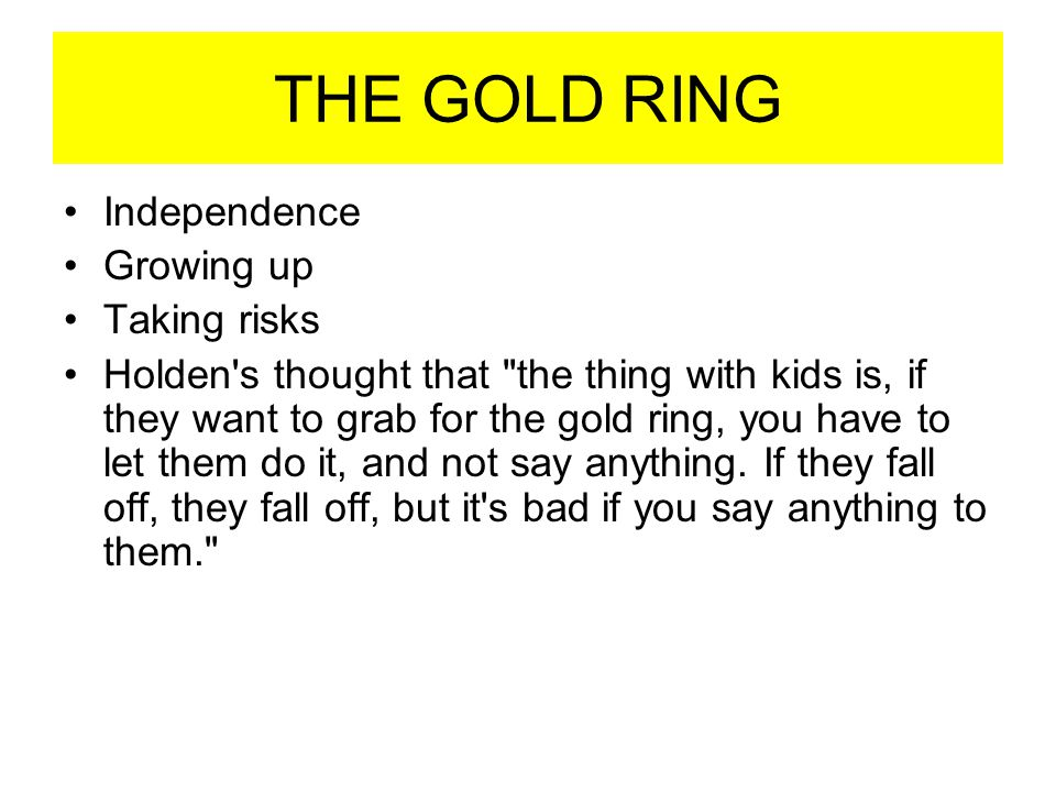 THE GOLD RING Independence Growing up Taking risks Holden's thought that