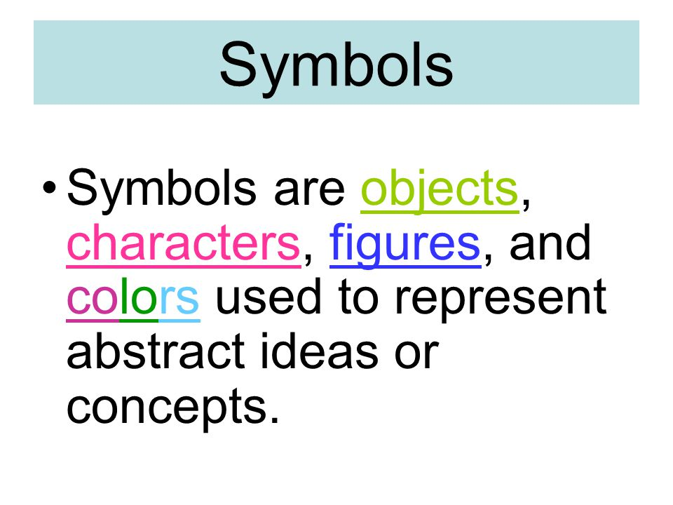 Symbols Symbols are objects, characters, figures, and colors used to represent abstract ideas or concepts.