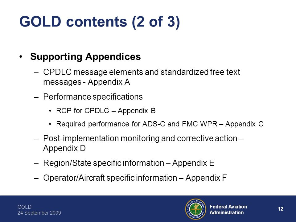 GOLD 24 September 2009 12 Federal Aviation Administration GOLD contents (2 of 3) Supporting Appendices –CPDLC message elements and standardized free text messages - Appendix A –Performance specifications RCP for CPDLC – Appendix B Required performance for ADS-C and FMC WPR – Appendix C –Post-implementation monitoring and corrective action – Appendix D –Region/State specific information – Appendix E –Operator/Aircraft specific information – Appendix F