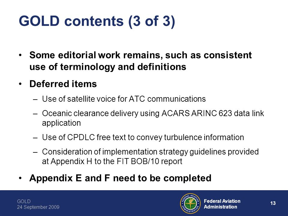 GOLD 24 September 2009 13 Federal Aviation Administration GOLD contents (3 of 3) Some editorial work remains, such as consistent use of terminology and definitions Deferred items –Use of satellite voice for ATC communications –Oceanic clearance delivery using ACARS ARINC 623 data link application –Use of CPDLC free text to convey turbulence information –Consideration of implementation strategy guidelines provided at Appendix H to the FIT BOB/10 report Appendix E and F need to be completed