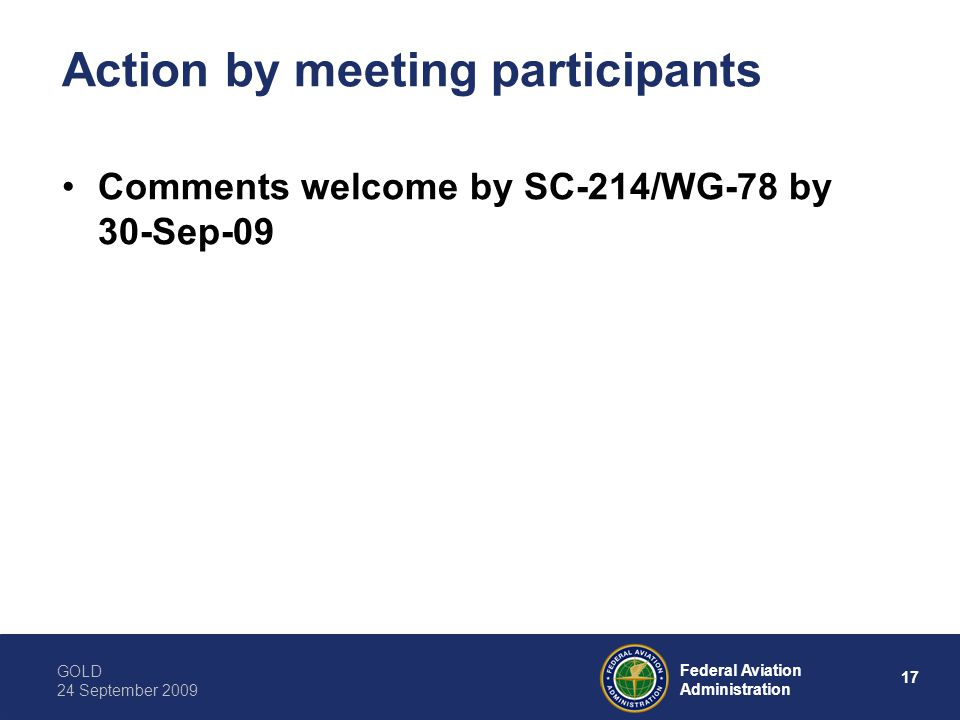 GOLD 24 September 2009 17 Federal Aviation Administration Action by meeting participants Comments welcome by SC-214/WG-78 by 30-Sep-09