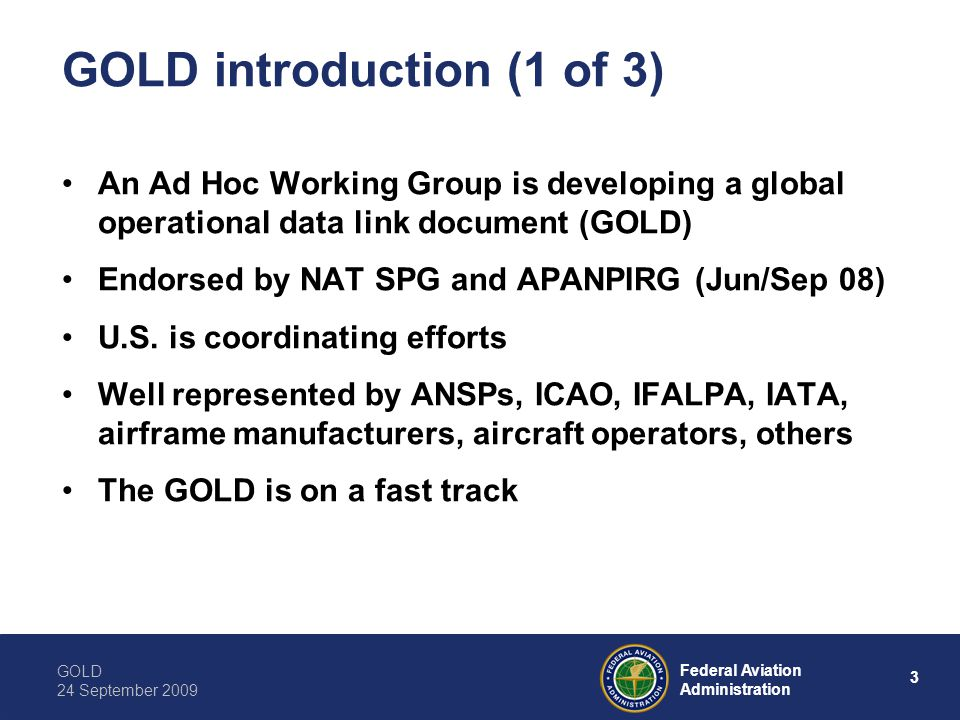 GOLD 24 September 2009 4 Federal Aviation Administration GOLD introduction (2 of 3) Globally harmonize existing data link operations Resolve regional and/or State differences impacting seamless operations Address performance issues with satellite data services Intended primarily for those who are involved in planning and implementation of data link services, and day-to-day operations Will be key to harmonizing oceanic and continental (domestic) data link operations worldwide
