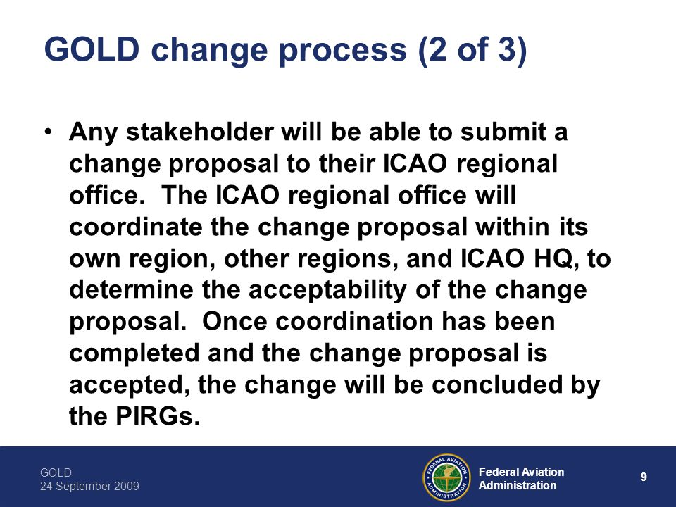 GOLD 24 September 2009 9 Federal Aviation Administration GOLD change process (2 of 3) Any stakeholder will be able to submit a change proposal to their ICAO regional office.
