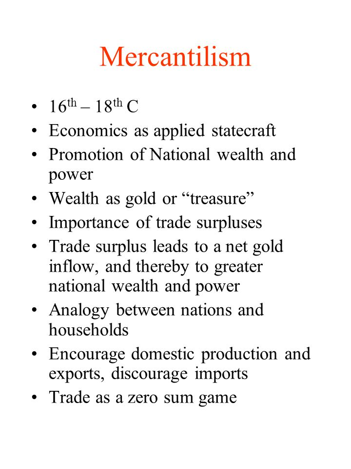 Mercantilism 16 th – 18 th C Economics as applied statecraft Promotion of National wealth and power Wealth as gold or treasure Importance of trade sur
