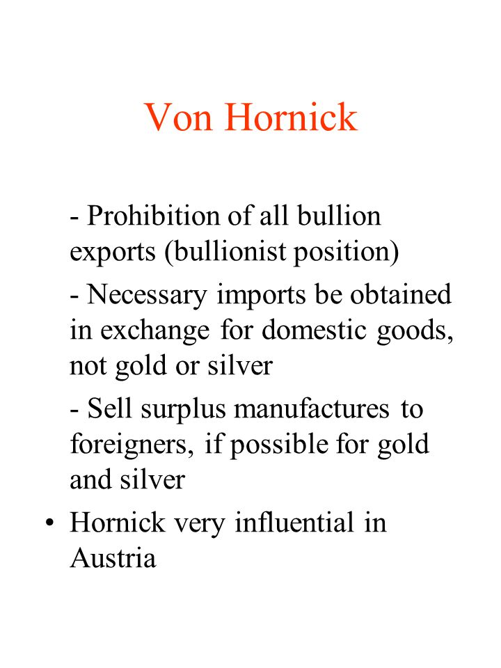Von Hornick - Prohibition of all bullion exports (bullionist position) - Necessary imports be obtained in exchange for domestic goods, not gold or sil