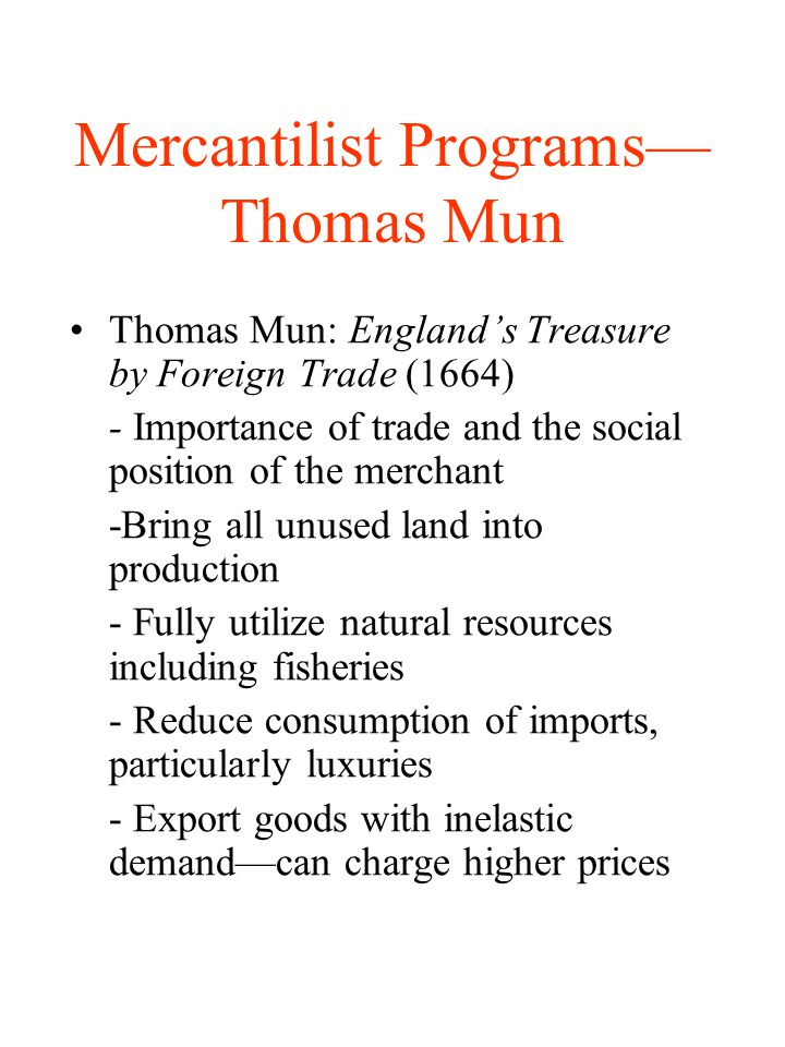 Mercantilist Programs Thomas Mun Thomas Mun: Englands Treasure by Foreign Trade (1664) - Importance of trade and the social position of the merchant -