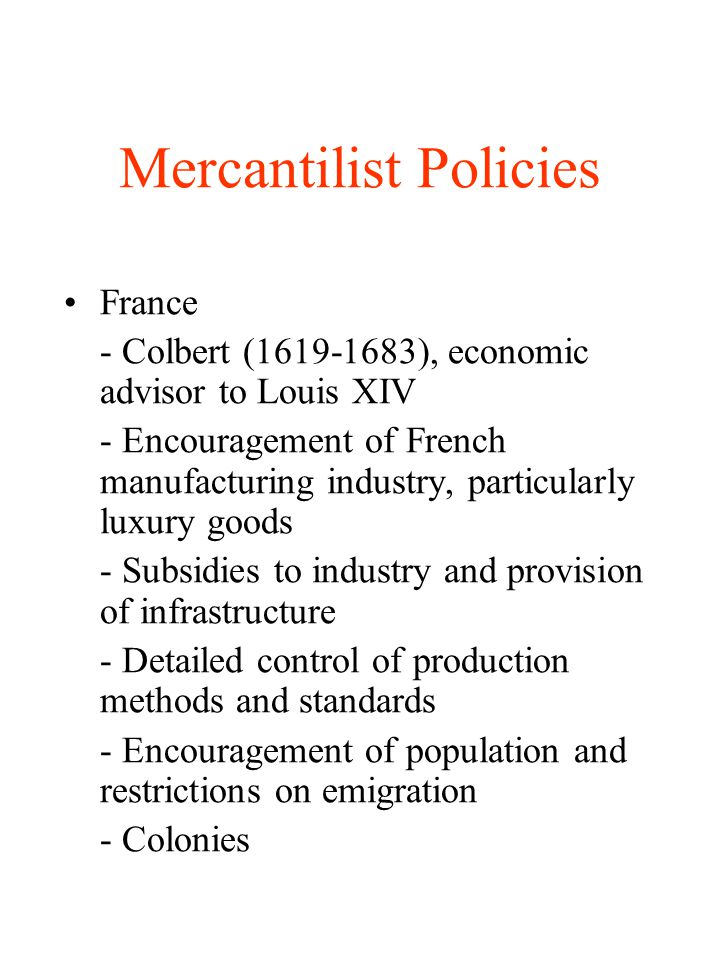 Mercantilist Policies France - Colbert (1619-1683), economic advisor to Louis XIV - Encouragement of French manufacturing industry, particularly luxur