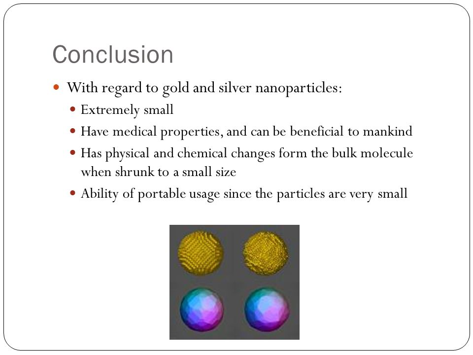 Conclusion With regard to gold and silver nanoparticles: Extremely small Have medical properties, and can be beneficial to mankind Has physical and ch