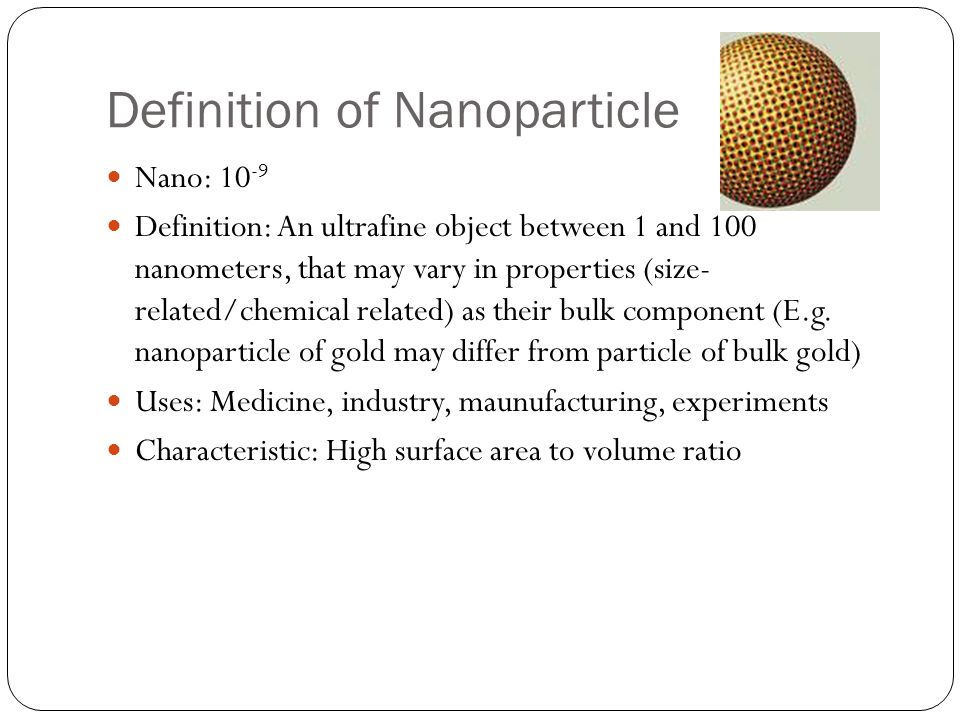 Definition of Nanoparticle Nano: 10 -9 Definition: An ultrafine object between 1 and 100 nanometers, that may vary in properties (size- related/chemic