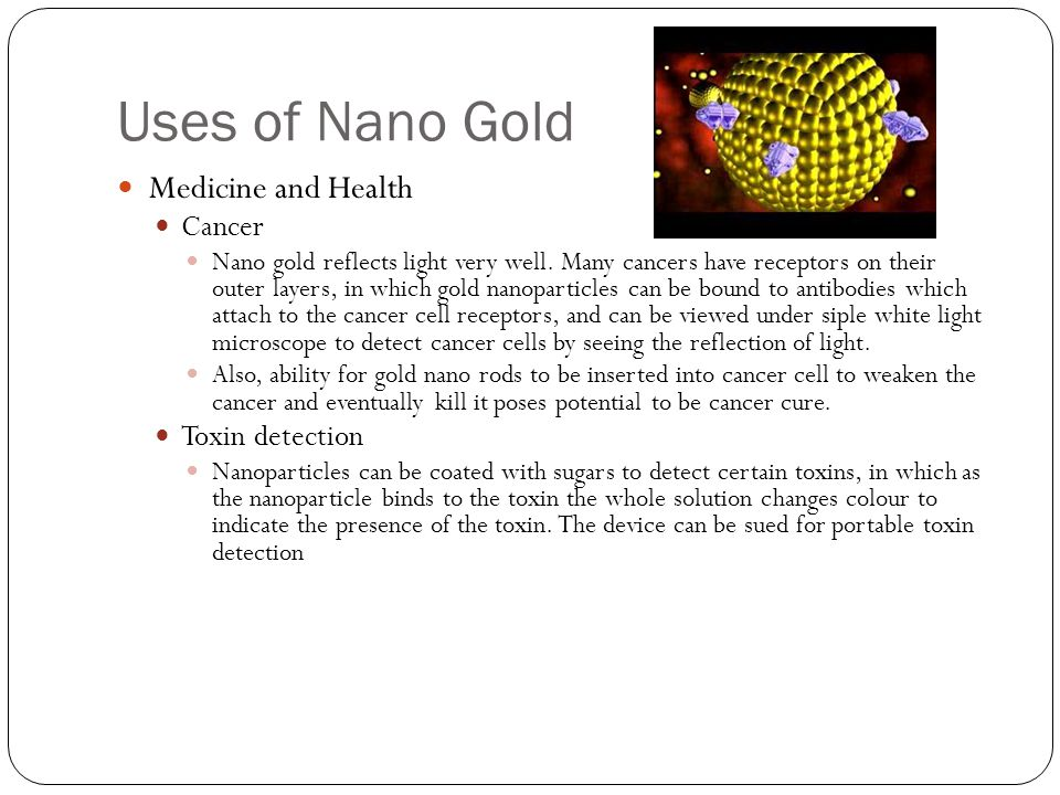 Uses of Nano Gold Medicine and Health Cancer Nano gold reflects light very well. Many cancers have receptors on their outer layers, in which gold nano