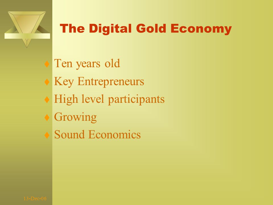 13-Dec-06 The Digital Gold Economy t Ten years old t Key Entrepreneurs t High level participants t Growing t Sound Economics