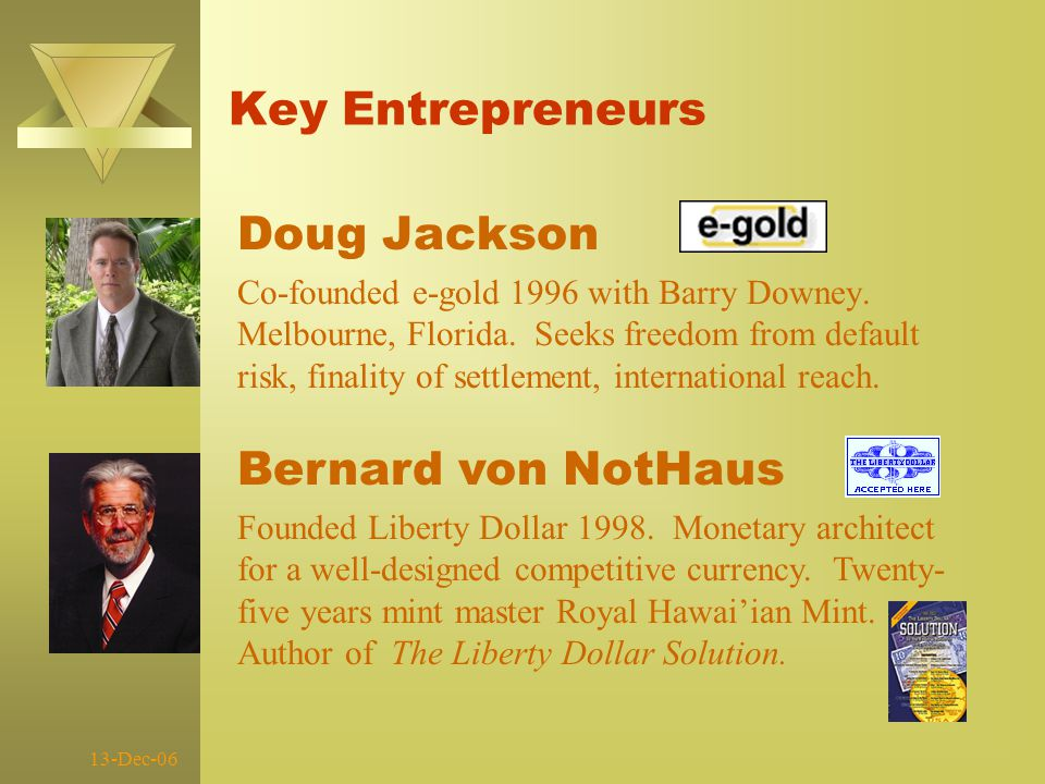 13-Dec-06 Key Entrepreneurs Doug Jackson Co-founded e-gold 1996 with Barry Downey.