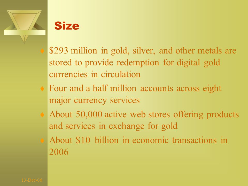 13-Dec-06 Size t $293 million in gold, silver, and other metals are stored to provide redemption for digital gold currencies in circulation t Four and a half million accounts across eight major currency services t About 50,000 active web stores offering products and services in exchange for gold t About $10 billion in economic transactions in 2006