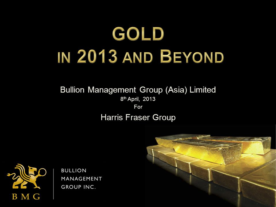 Bullion Management Group (Asia) Limited 8 th April, 2013 For Harris Fraser Group