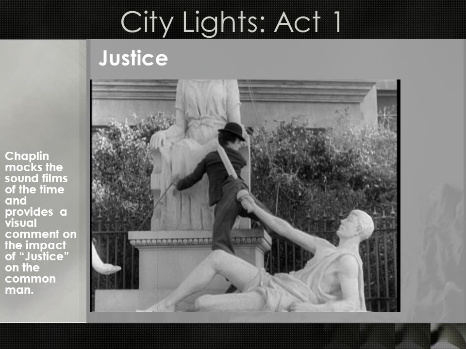 City Lights: Act 1 Justice Chaplin mocks the sound films of the time and provides a visual comment on the impact of Justice on the common man.