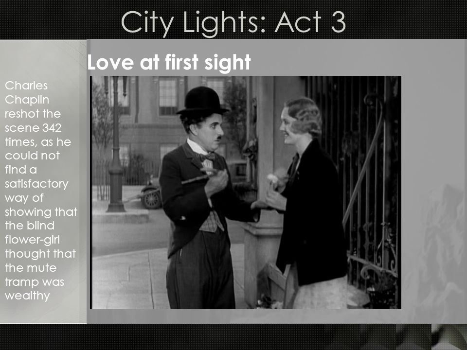 City Lights: Act 3 Love at first sight Charles Chaplin reshot the scene 342 times, as he could not find a satisfactory way of showing that the blind flower-girl thought that the mute tramp was wealthy