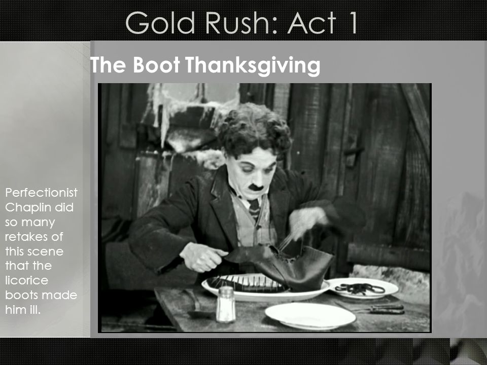 Gold Rush: Act 1 The Boot Thanksgiving Perfectionist Chaplin did so many retakes of this scene that the licorice boots made him ill.