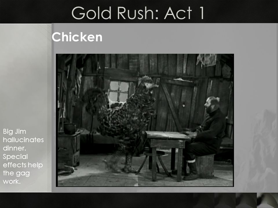Gold Rush: Act 2 The Little Fellow o In town to seek his fortune; o Is given a job looking after an miners cabin while hes away.