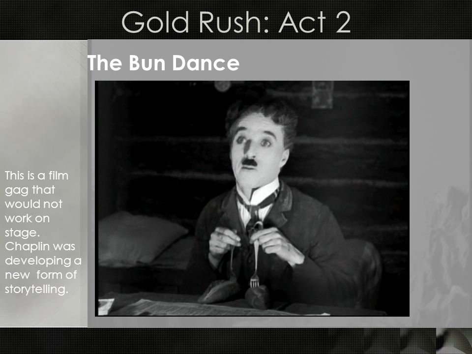 Gold Rush: Act 2 The Bun Dance This is a film gag that would not work on stage.